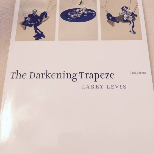 The Darkening Trapeze: Last Poems by Larry Levis from Graywolf Press, 2016